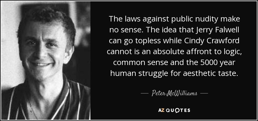 The laws against public nudity make no sense. The idea that Jerry Falwell can go topless while Cindy Crawford cannot is an absolute affront to logic, common sense and the 5000 year human struggle for aesthetic taste. - Peter McWilliams