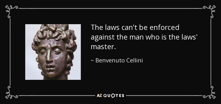 The laws can't be enforced against the man who is the laws' master. - Benvenuto Cellini