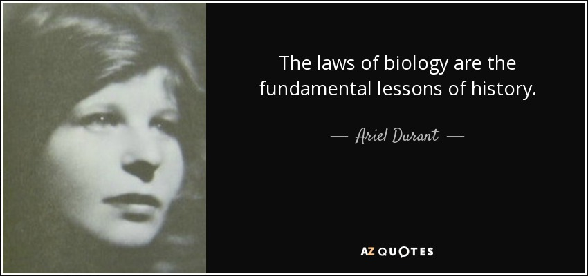 The laws of biology are the fundamental lessons of history. - Ariel Durant