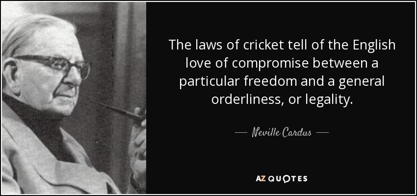 The laws of cricket tell of the English love of compromise between a particular freedom and a general orderliness, or legality. - Neville Cardus