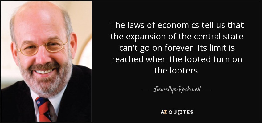 The laws of economics tell us that the expansion of the central state can't go on forever. Its limit is reached when the looted turn on the looters. - Llewellyn Rockwell