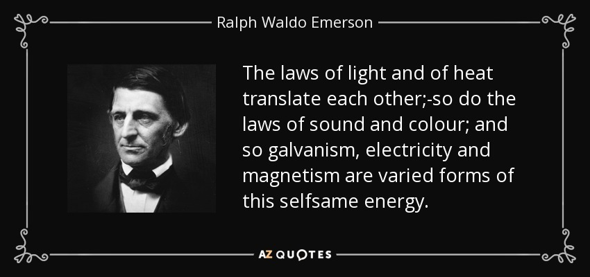 The laws of light and of heat translate each other;-so do the laws of sound and colour; and so galvanism, electricity and magnetism are varied forms of this selfsame energy. - Ralph Waldo Emerson