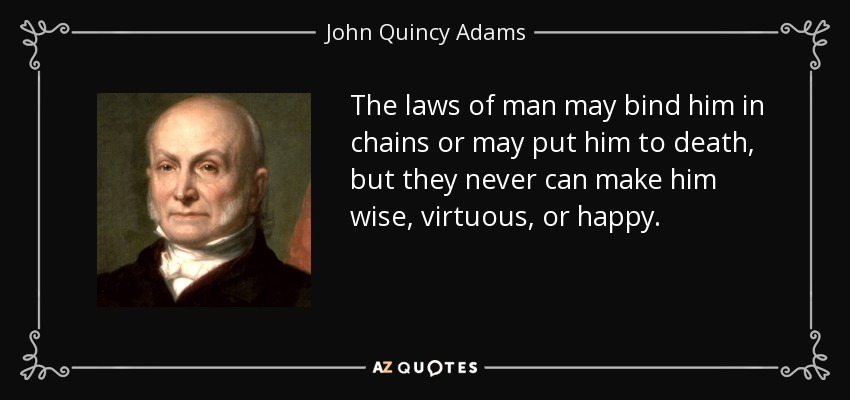 The laws of man may bind him in chains or may put him to death, but they never can make him wise, virtuous, or happy. - John Quincy Adams