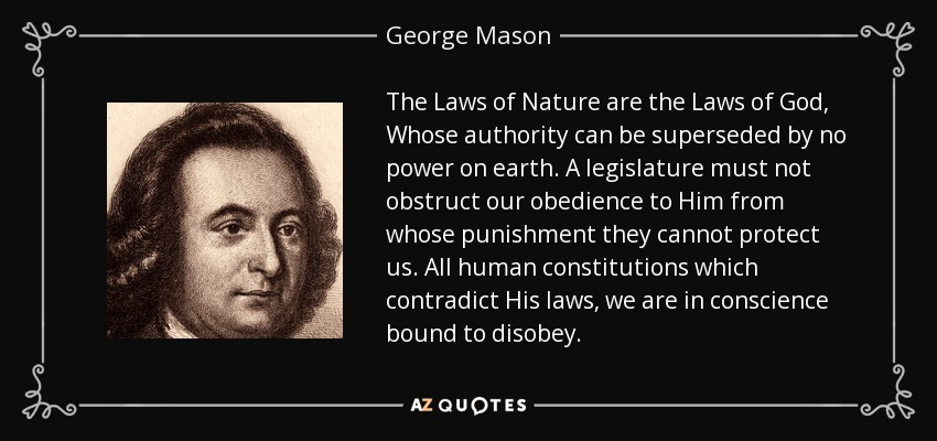 The Laws of Nature are the Laws of God, Whose authority can be superseded by no power on earth. A legislature must not obstruct our obedience to Him from whose punishment they cannot protect us. All human constitutions which contradict His laws, we are in conscience bound to disobey. - George Mason
