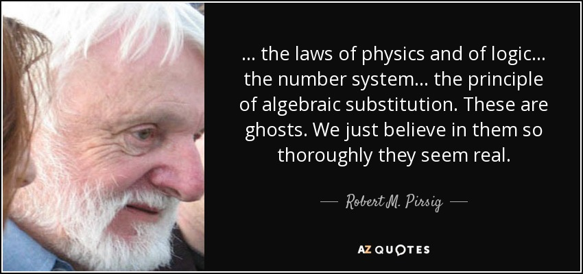 ... the laws of physics and of logic ... the number system ... the principle of algebraic substitution. These are ghosts. We just believe in them so thoroughly they seem real. - Robert M. Pirsig