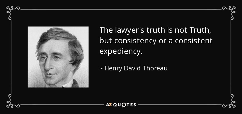 The lawyer's truth is not Truth, but consistency or a consistent expediency. - Henry David Thoreau
