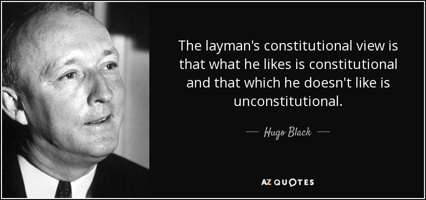 The layman's constitutional view is that what he likes is constitutional and that which he doesn't like is unconstitutional. - Hugo Black