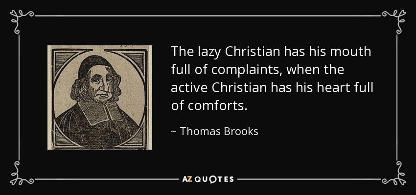 The lazy Christian has his mouth full of complaints, when the active Christian has his heart full of comforts. - Thomas Brooks