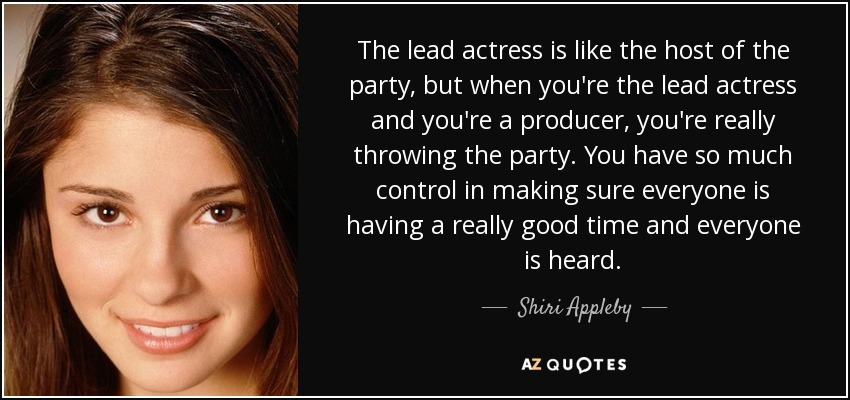 The lead actress is like the host of the party, but when you're the lead actress and you're a producer, you're really throwing the party. You have so much control in making sure everyone is having a really good time and everyone is heard. - Shiri Appleby