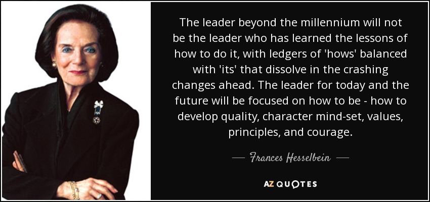 The leader beyond the millennium will not be the leader who has learned the lessons of how to do it, with ledgers of 'hows' balanced with 'its' that dissolve in the crashing changes ahead. The leader for today and the future will be focused on how to be - how to develop quality, character mind-set, values, principles, and courage. - Frances Hesselbein