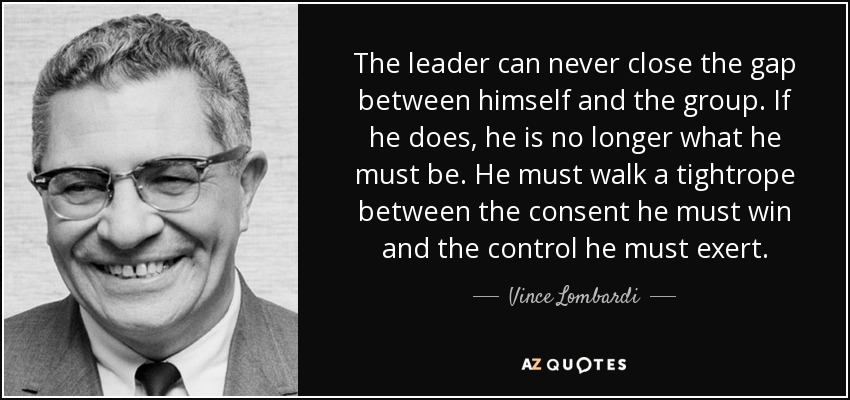 The leader can never close the gap between himself and the group. If he does, he is no longer what he must be. He must walk a tightrope between the consent he must win and the control he must exert. - Vince Lombardi