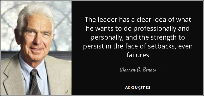 The leader has a clear idea of what he wants to do professionally and personally, and the strength to persist in the face of setbacks, even failures - Warren G. Bennis