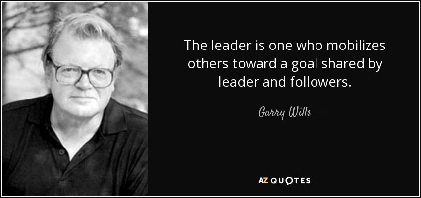 The leader is one who mobilizes others toward a goal shared by leader and followers. - Garry Wills