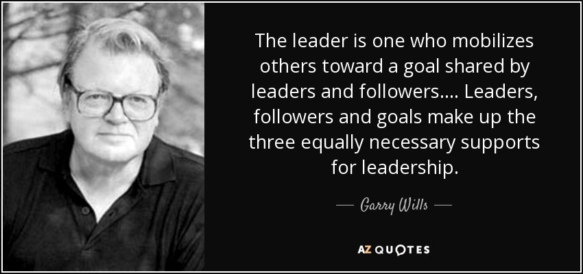 The leader is one who mobilizes others toward a goal shared by leaders and followers. ... Leaders, followers and goals make up the three equally necessary supports for leadership. - Garry Wills