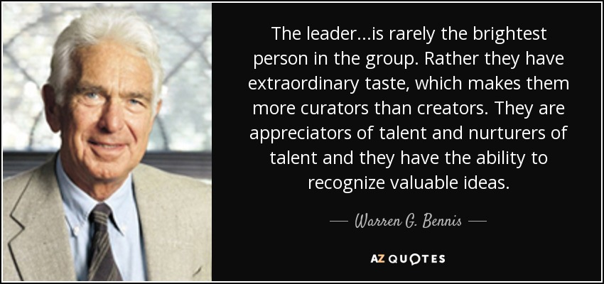 The leader...is rarely the brightest person in the group. Rather they have extraordinary taste, which makes them more curators than creators. They are appreciators of talent and nurturers of talent and they have the ability to recognize valuable ideas. - Warren G. Bennis