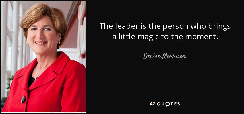 The leader is the person who brings a little magic to the moment. - Denise Morrison