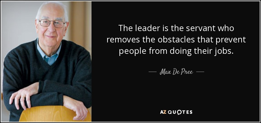The leader is the servant who removes the obstacles that prevent people from doing their jobs. - Max De Pree