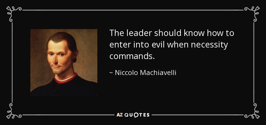 The leader should know how to enter into evil when necessity commands. - Niccolo Machiavelli
