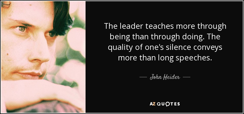 The leader teaches more through being than through doing. The quality of one's silence conveys more than long speeches. - John Heider