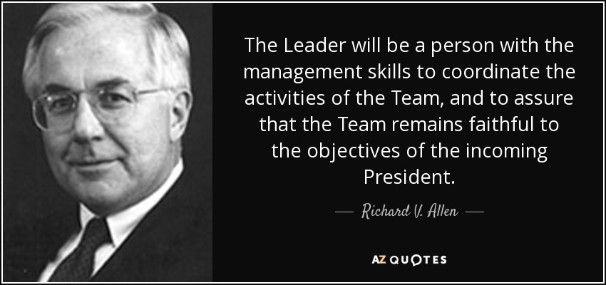 The Leader will be a person with the management skills to coordinate the activities of the Team, and to assure that the Team remains faithful to the objectives of the incoming President. - Richard V. Allen