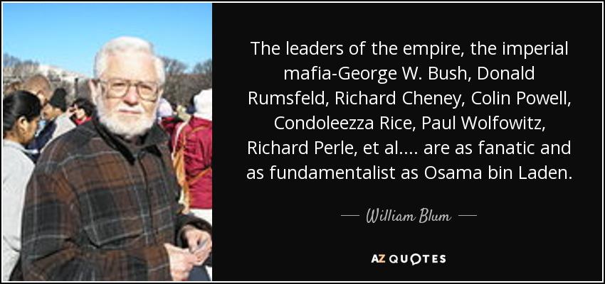 The leaders of the empire, the imperial mafia-George W. Bush, Donald Rumsfeld, Richard Cheney, Colin Powell, Condoleezza Rice, Paul Wolfowitz, Richard Perle, et al. ... are as fanatic and as fundamentalist as Osama bin Laden. - William Blum