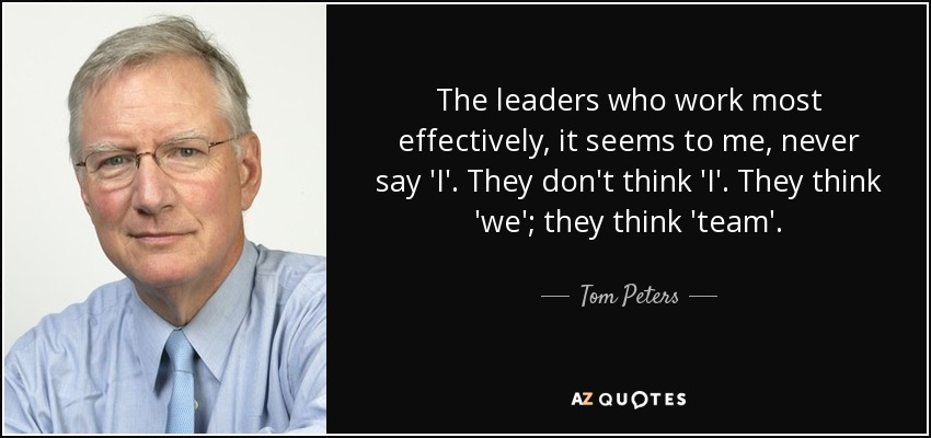 The leaders who work most effectively, it seems to me, never say 'I'. They don't think 'I'. They think 'we'; they think 'team'. - Tom Peters