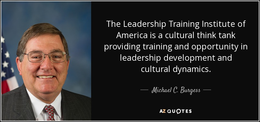 The Leadership Training Institute of America is a cultural think tank providing training and opportunity in leadership development and cultural dynamics. - Michael C. Burgess