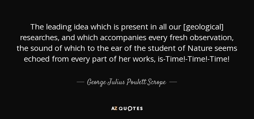 The leading idea which is present in all our [geological] researches, and which accompanies every fresh observation, the sound of which to the ear of the student of Nature seems echoed from every part of her works, is-Time!-Time!-Time! - George Julius Poulett Scrope