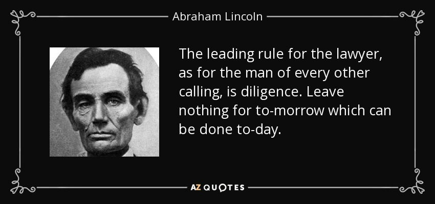 The leading rule for the lawyer, as for the man of every other calling, is diligence. Leave nothing for to-morrow which can be done to-day. - Abraham Lincoln