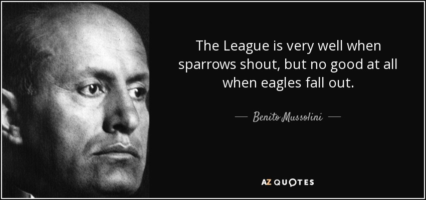 The League is very well when sparrows shout, but no good at all when eagles fall out. - Benito Mussolini