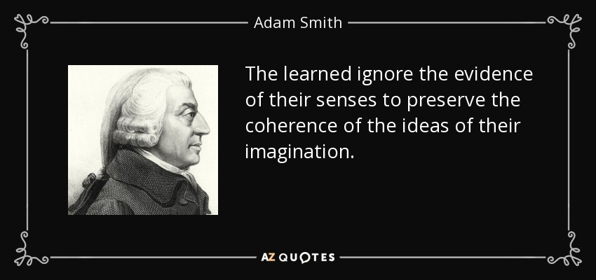 The learned ignore the evidence of their senses to preserve the coherence of the ideas of their imagination. - Adam Smith