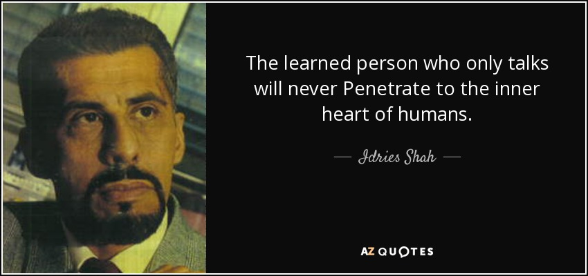 The learned person who only talks will never Penetrate to the inner heart of humans. - Idries Shah