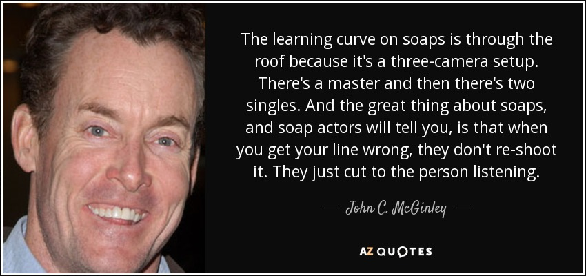 The learning curve on soaps is through the roof because it's a three-camera setup. There's a master and then there's two singles. And the great thing about soaps, and soap actors will tell you, is that when you get your line wrong, they don't re-shoot it. They just cut to the person listening. - John C. McGinley