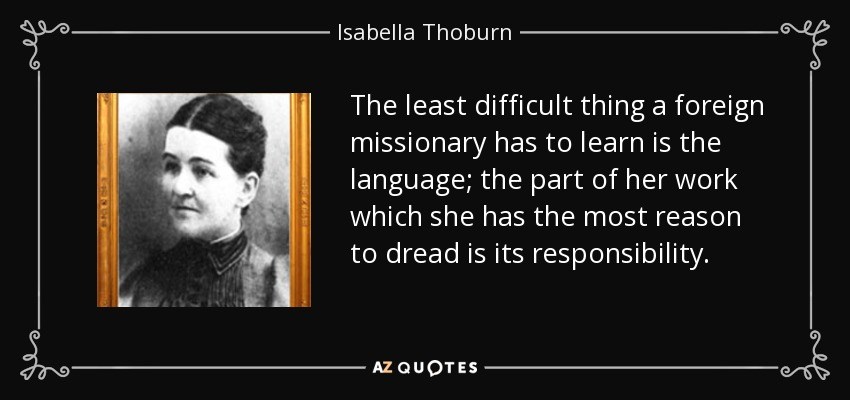 The least difficult thing a foreign missionary has to learn is the language; the part of her work which she has the most reason to dread is its responsibility. - Isabella Thoburn