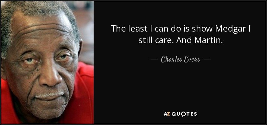The least I can do is show Medgar I still care. And Martin. - Charles Evers