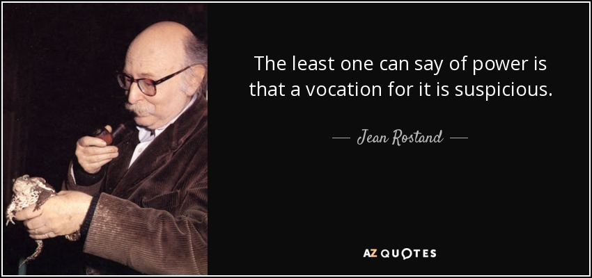 The least one can say of power is that a vocation for it is suspicious. - Jean Rostand