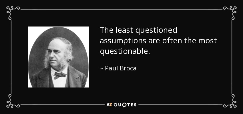 The least questioned assumptions are often the most questionable. - Paul Broca