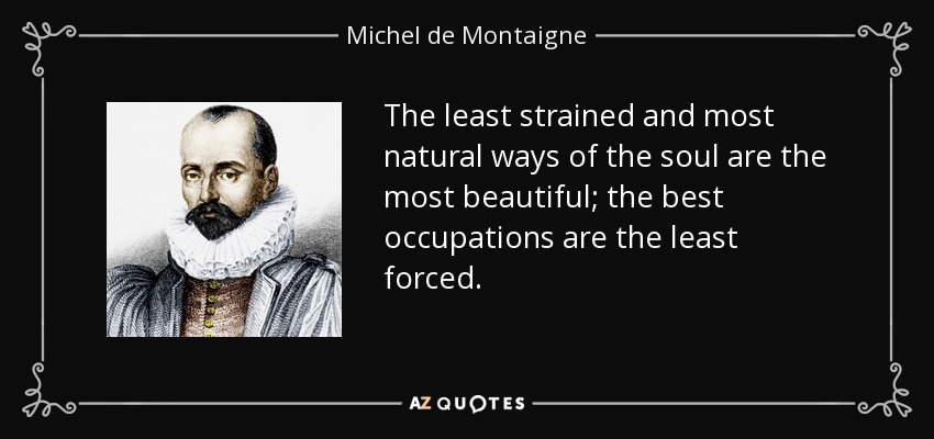 The least strained and most natural ways of the soul are the most beautiful; the best occupations are the least forced. - Michel de Montaigne