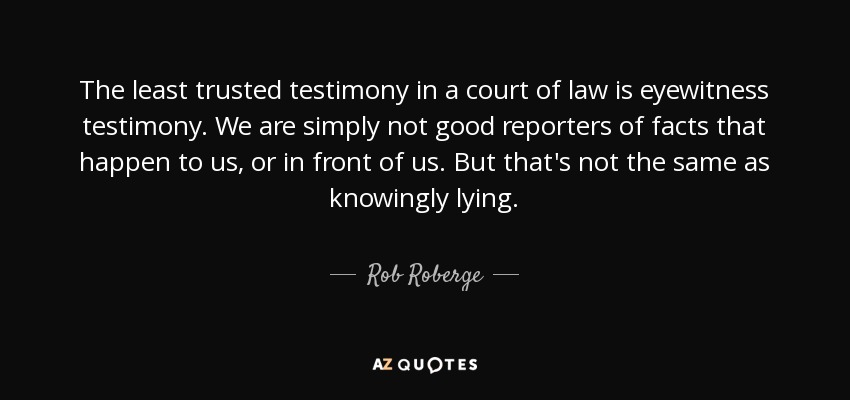 The least trusted testimony in a court of law is eyewitness testimony. We are simply not good reporters of facts that happen to us, or in front of us. But that's not the same as knowingly lying. - Rob Roberge