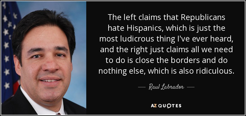 The left claims that Republicans hate Hispanics, which is just the most ludicrous thing I've ever heard, and the right just claims all we need to do is close the borders and do nothing else, which is also ridiculous. - Raul Labrador