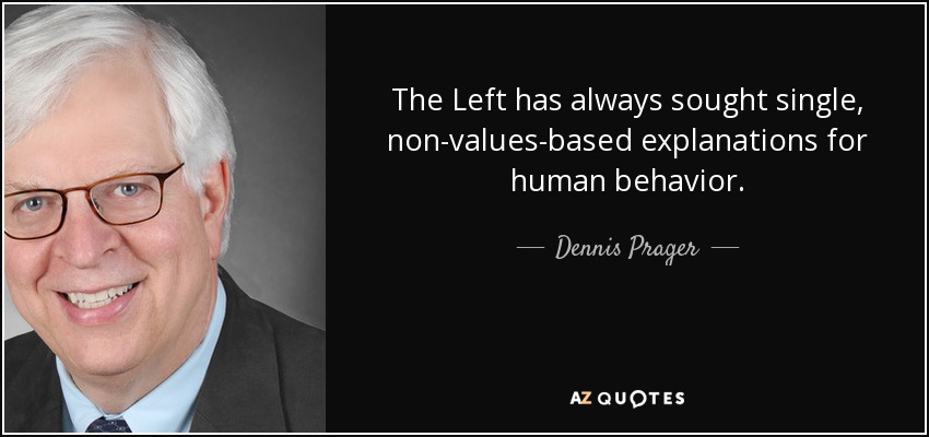 The Left has always sought single, non-values-based explanations for human behavior. - Dennis Prager