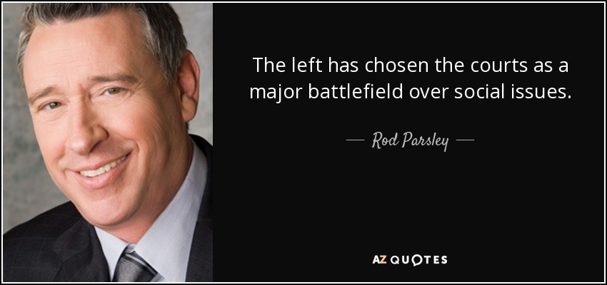 The left has chosen the courts as a major battlefield over social issues. - Rod Parsley