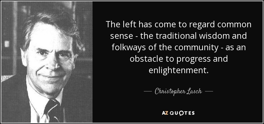 The left has come to regard common sense - the traditional wisdom and folkways of the community - as an obstacle to progress and enlightenment. - Christopher Lasch