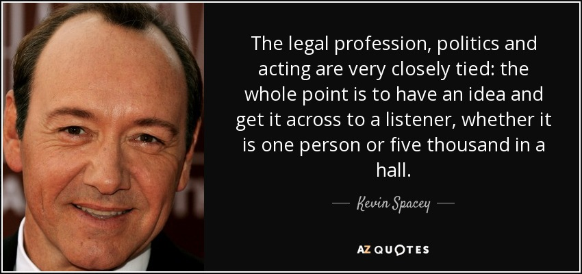 The legal profession, politics and acting are very closely tied: the whole point is to have an idea and get it across to a listener, whether it is one person or five thousand in a hall. - Kevin Spacey