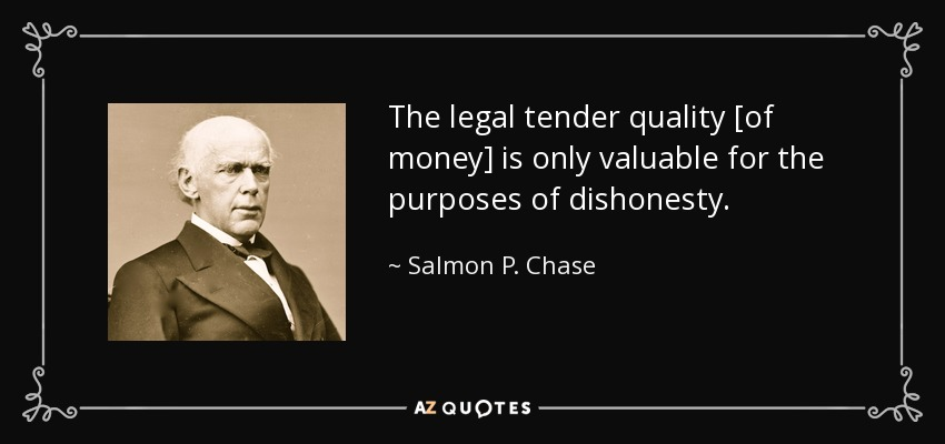 The legal tender quality [of money] is only valuable for the purposes of dishonesty. - Salmon P. Chase