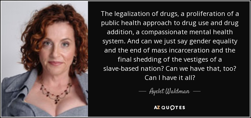 The legalization of drugs, a proliferation of a public health approach to drug use and drug addition, a compassionate mental health system. And can we just say gender equality and the end of mass incarceration and the final shedding of the vestiges of a slave-based nation? Can we have that, too? Can I have it all? - Ayelet Waldman