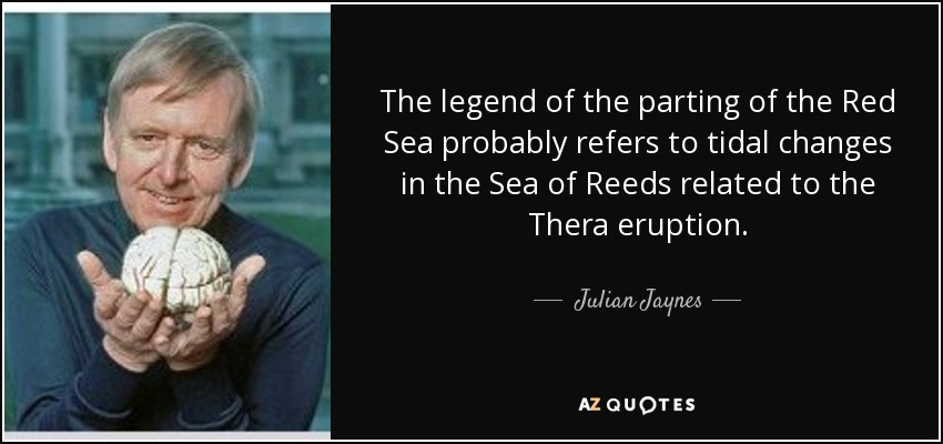 The legend of the parting of the Red Sea probably refers to tidal changes in the Sea of Reeds related to the Thera eruption. - Julian Jaynes