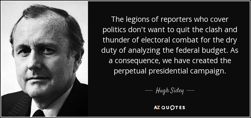 The legions of reporters who cover politics don't want to quit the clash and thunder of electoral combat for the dry duty of analyzing the federal budget. As a consequence, we have created the perpetual presidential campaign. - Hugh Sidey