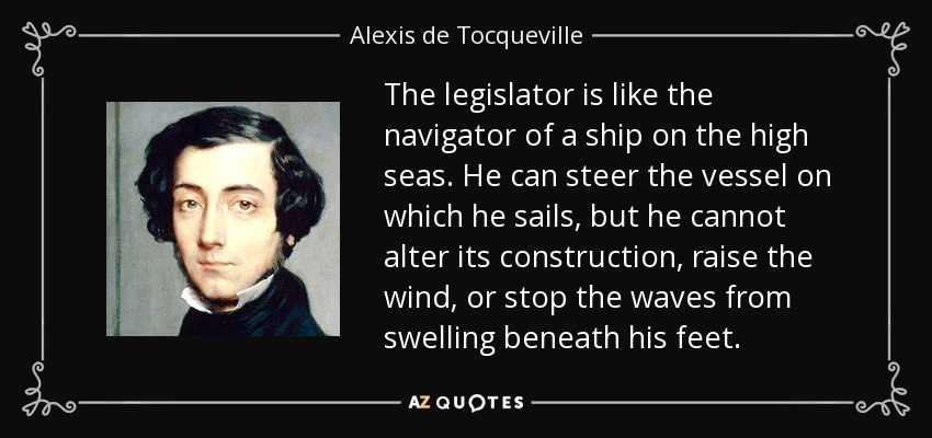 The legislator is like the navigator of a ship on the high seas. He can steer the vessel on which he sails, but he cannot alter its construction, raise the wind, or stop the waves from swelling beneath his feet. - Alexis de Tocqueville