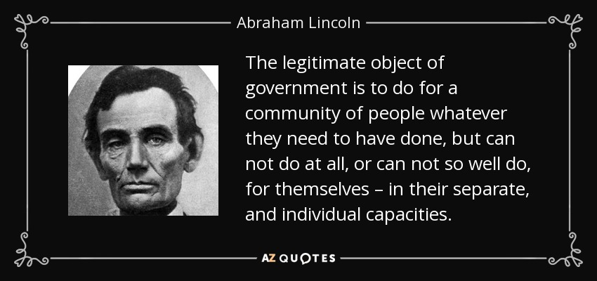 The legitimate object of government is to do for a community of people whatever they need to have done, but can not do at all, or can not so well do, for themselves – in their separate, and individual capacities. - Abraham Lincoln
